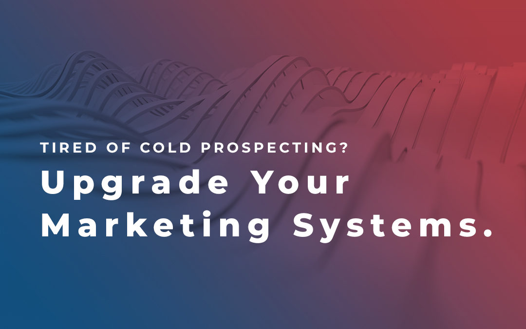 Tired of Cold Prospecting? Upgrade Your Marketing Systems
