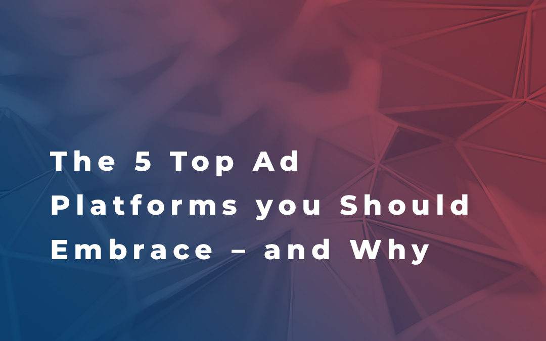 The 5 Top Ad Platforms You Should Embrace – and Why