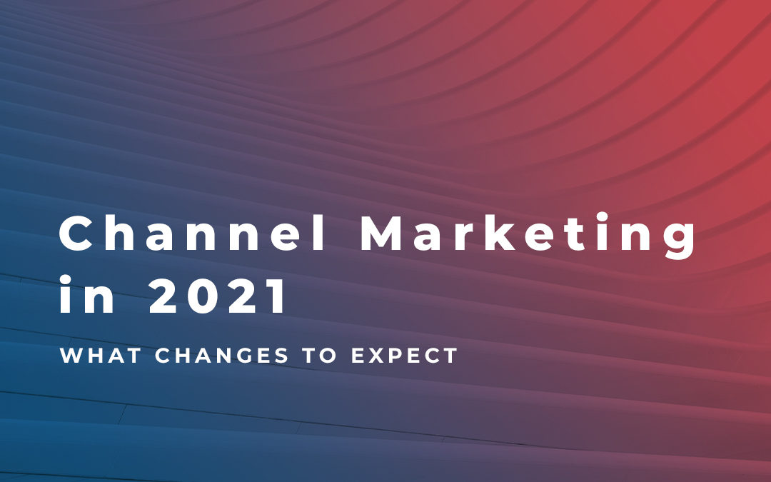 Channel Marketing in 2021 – What Changes to Expect