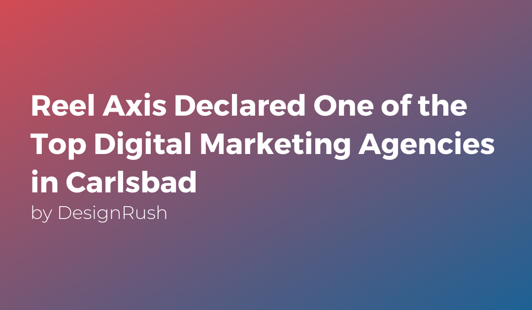 Reel Axis Declared One of the Top Digital Marketing Agencies in Carlsbad by DesignRush
